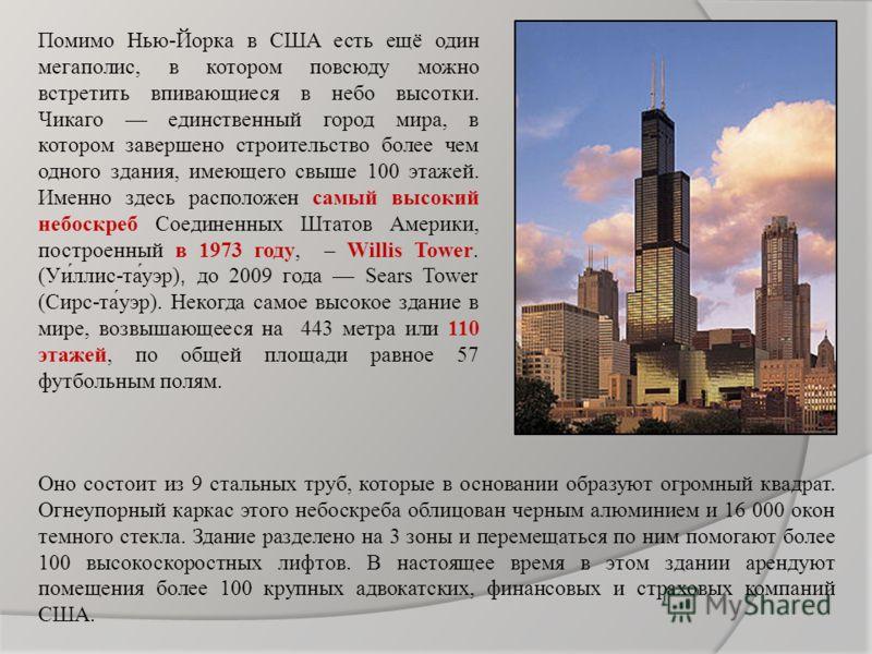 Помимо Нью-Йорка в США есть ещё один мегаполис, в котором повсюду можно встретить впивающиеся в небо высотки. Чикаго единственный город мира, в котором завершено строительство более чем одного здания, имеющего свыше 100 этажей. Именно здесь расположе