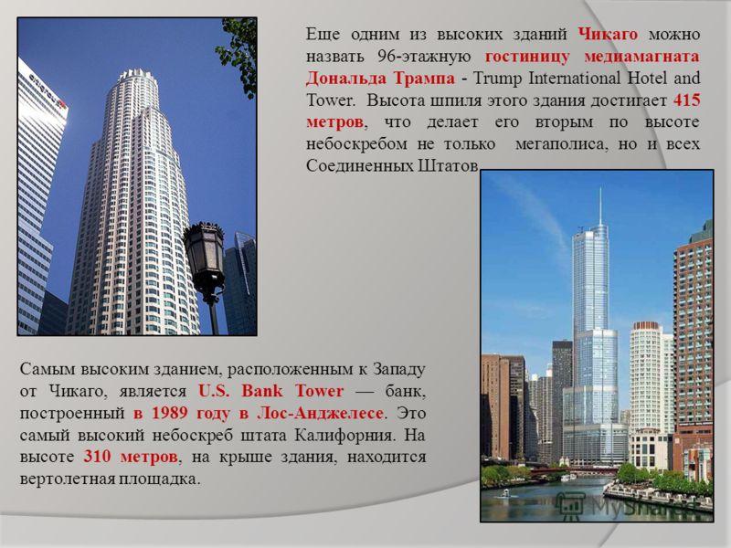 Еще одним из высоких зданий Чикаго можно назвать 96-этажную гостиницу медиамагната Дональда Трампа - Trump International Hotel and Tower. Высота шпиля этого здания достигает 415 метров, что делает его вторым по высоте небоскребом не только мегаполиса