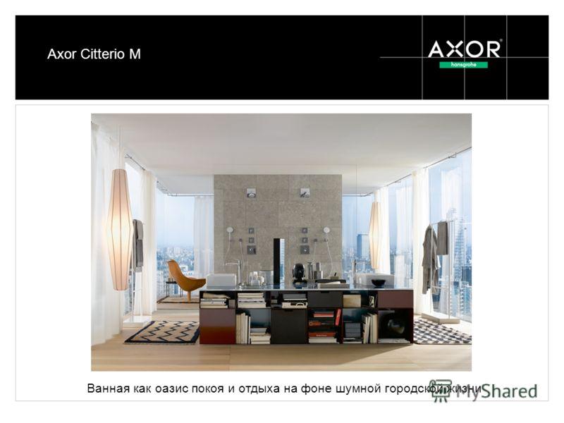 Axor Citterio M Ванная как оазис покоя и отдыха на фоне шумной городской жизни