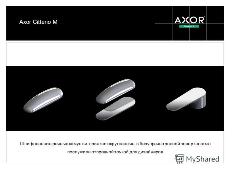 Шлифованные речные камушки, приятно округленные, с безупречно ровной поверхностью послужили отправной точкой для дизайнеров Axor Citterio M