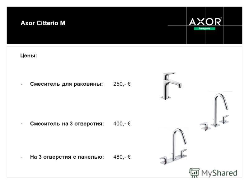 Axor Citterio M -Смеситель для раковины: 250,- -Смеситель на 3 отверстия: 400,- -На 3 отверстия с панелью: 480,- Цены: