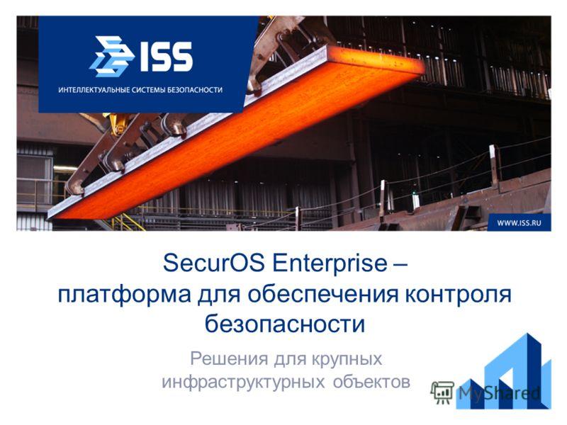 SecurOS Enterprise – платформа для обеспечения контроля безопасности Решения для крупных инфраструктурных объектов