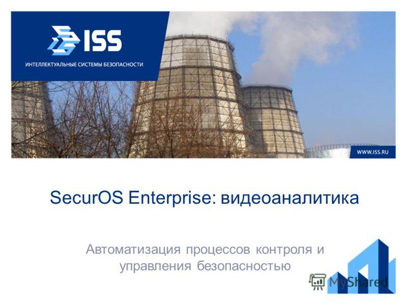 SecurOS Enterprise: видеоаналитика Автоматизация процессов контроля и управления безопасностью
