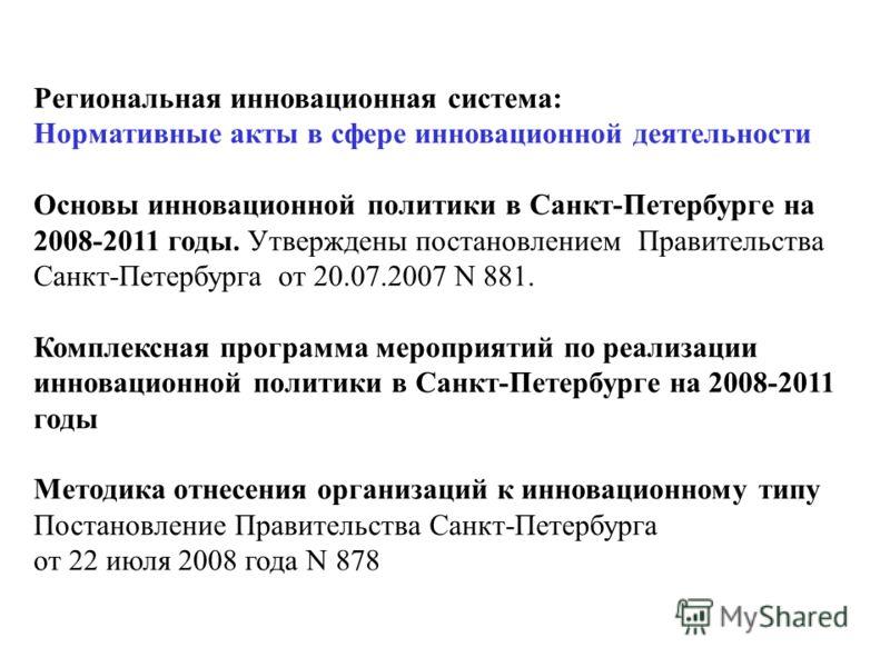 Региональная инновационная система: Нормативные акты в сфере инновационной деятельности Основы инновационной политики в Санкт-Петербурге на 2008-2011 годы. Утверждены постановлением Правительства Санкт-Петербурга от 20.07.2007 N 881. Комплексная прог