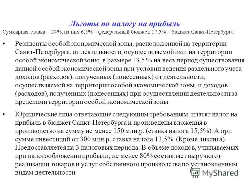 Льготы по налогу на прибыль Суммарная ставка – 24%, из них 6,5% – федеральный бюджет, 17,5% – бюджет Санкт-Петербурга Резиденты особой экономической зоны, расположенной на территории Санкт-Петербурга, от деятельности, осуществляемой ими на территории