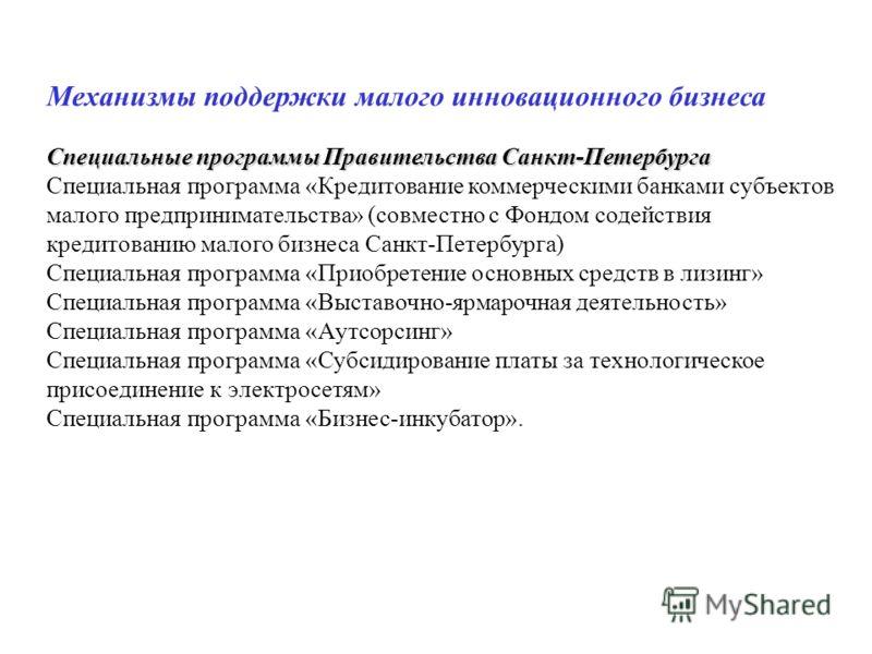 Механизмы поддержки малого инновационного бизнеса Специальные программы Правительства Санкт-Петербурга Специальная программа «Кредитование коммерческими банками субъектов малого предпринимательства» (совместно с Фондом содействия кредитованию малого