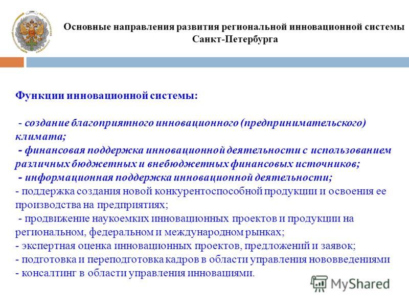 Основные направления развития региональной инновационной системы Санкт-Петербурга Функции инновационной системы: - создание благоприятного инновационного (предпринимательского) климата; - финансовая поддержка инновационной деятельности с использовани