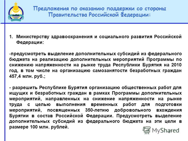 17 Предложения по оказанию поддержки со стороны Правительства Российской Федерации: 1.Министерству здравоохранения и социального развития Российской Федерации: -предусмотреть выделение дополнительных субсидий из федерального бюджета на реализацию доп
