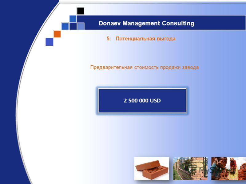 Donaev Management Consulting 5.Потенциальная выгода Предварительная стоимость продажи завода 2 500 000 USD