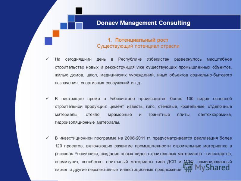 Donaev Management Consulting 1.Потенциальный рост Существующий потенциал отрасли На сегодняшний день в Республике Узбекистан развернулось масштабное строительство новых и реконструкция уже существующих промышленных объектов, жилых домов, школ, медици