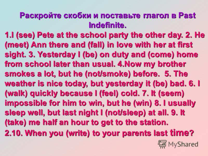 Раскройте скобки и поставьте глагол в Past Indefinite. 1.I (see) Pete at the school party the other day. 2. He (meet) Ann there and (fall) in love with her at first sight. 3. Yesterday I (be) on duty and (come) home from school later than usual. 4.No