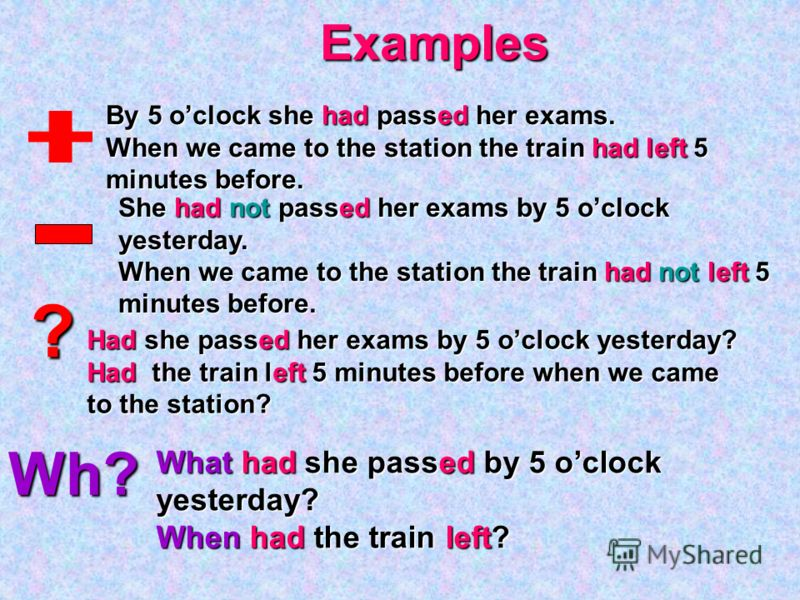 Wh? ?Examples By 5 oclock she had passed her exams. When we came to the station the train had left 5 minutes before. She had not passed her exams by 5 oclock yesterday. When we came to the station the train had not left 5 minutes before. Had she pass