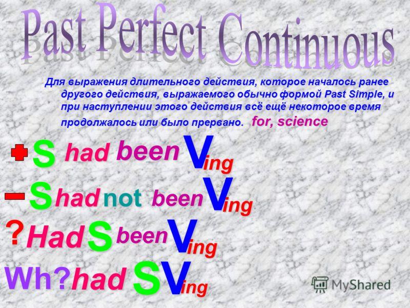 Для выражения длительного действия, которое началось ранее другого действия, выражаемого обычно формой Past Simple, и при наступлении этого действия всё ещё некоторое время продолжалось или было прервано. for, science S had been V ing S hadnot been V