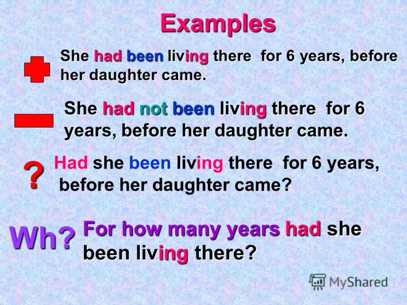 ? Wh? Examples She had been living there for 6 years, before her daughter came. She had not been living there for 6 years, before her daughter came. Had she been living there for 6 years, before her daughter came? For how many years had she been livi