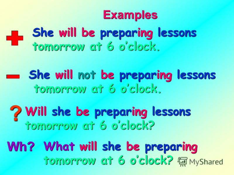 ? Examples She will be preparing lessons tomorrow at 6 oclock. She will not be preparing lessons tomorrow at 6 oclock. tomorrow at 6 oclock. Will she be preparing lessons tomorrow at 6 oclock? What will she be preparing tomorrow at 6 oclock?