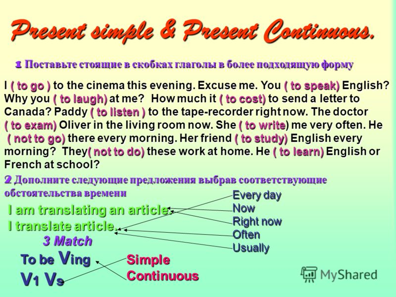 Present simple & Present Continuous. 1 Поставьте стоящие в скобках глаголы в более подходящую форму I ( to go ) to the cinema this evening. Excuse me. You ( to speak) English? Why you ( to laugh) at me? How much it ( to cost) to send a letter to Cana