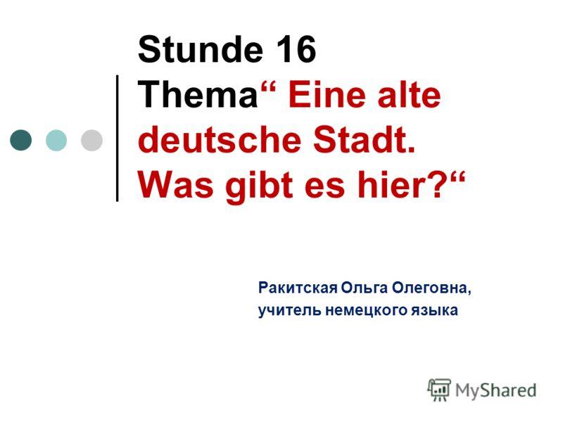Stunde 16 Thema Eine alte deutsche Stadt. Was gibt es hier? Ракитская Ольга Олеговна, учитель немецкого языка