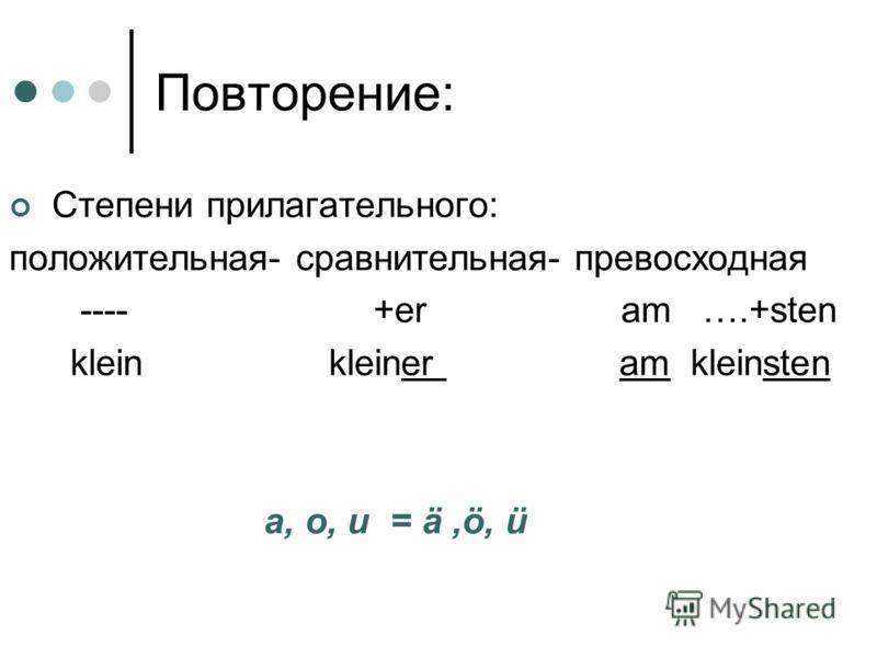 Повторение: Степени прилагательного: положительная- сравнительная- превосходная ---- +er am ….+sten klein kleiner am kleinsten a, o, u = ä,ö, ü