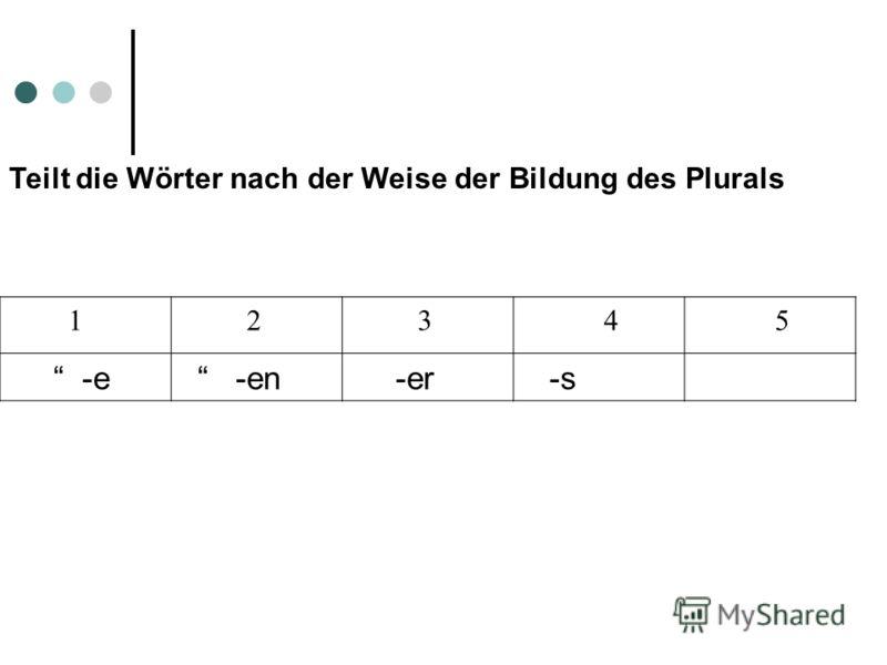 Teilt die Wörter nach der Weise der Bildung des Plurals 1 2 3 4 5 -e -en -er -s