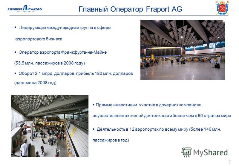 Главный Оператор Fraport AG 7 Лидирующая международная группа в сфере аэропортового бизнеса Оператор аэропорта Франкфурта-на-Майне (53,5 млн. пассажиров в 2008 году) Оборот 2,1 млрд. долларов, прибыль 180 млн. долларов (данные за 2008 год) Прямые инв
