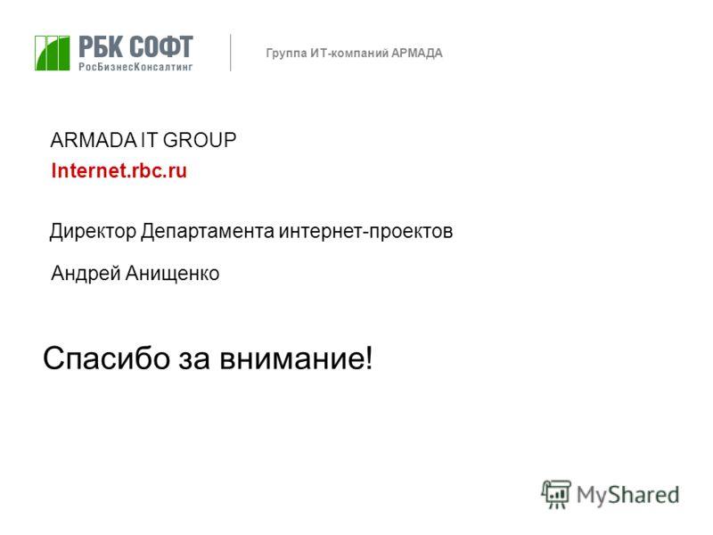 Группа ИТ-компаний АРМАДА Андрей Анищенко Директор Департамента интернет-проектов ARMADA IT GROUP Internet.rbc.ru Спасибо за внимание!