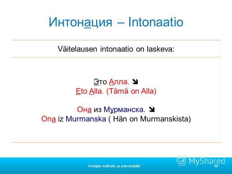 Интонация – Intonaatio Väitelausen intonaatio on laskeva: Это Алла. Eto Alla. (Tämä on Alla) Она из Мурманска. Ona iz Murmanska ( Hän on Murmanskista) Venäjää matkailu- ja palvelualalle.48