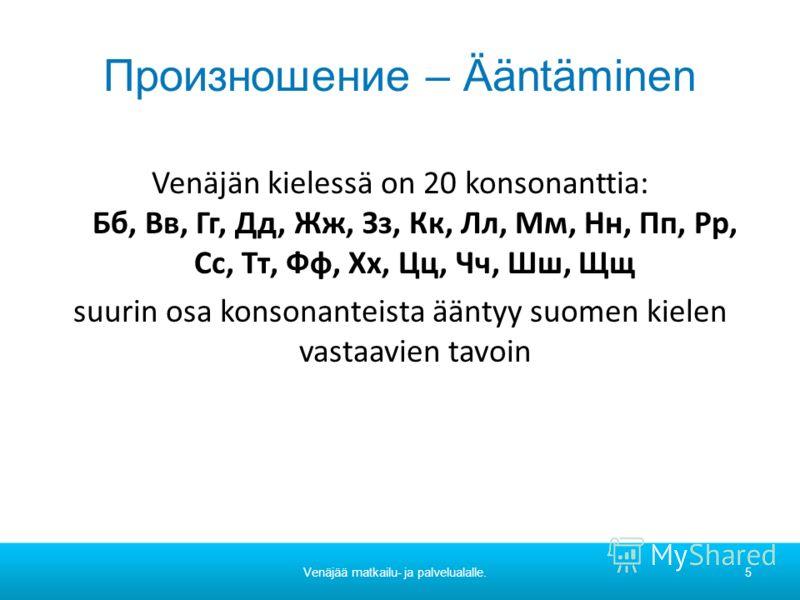 Произношение – Ääntäminen Venäjän kielessä on 20 konsonanttia: Бб, Вв, Гг, Дд, Жж, Зз, Кк, Лл, Мм, Нн, Пп, Рр, Сс, Тт, Фф, Хх, Цц, Чч, Шш, Щщ suurin osa konsonanteista ääntyy suomen kielen vastaavien tavoin Venäjää matkailu- ja palvelualalle.5
