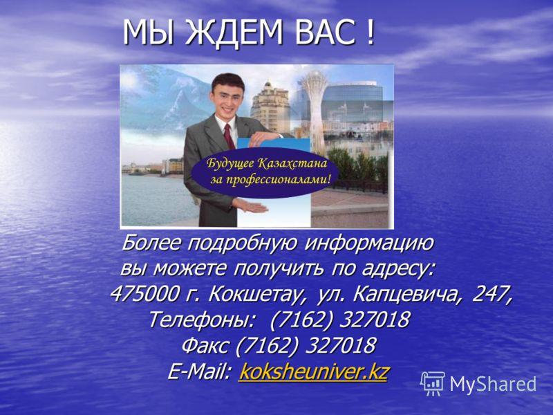 МЫ ЖДЕМ ВАС ! МЫ ЖДЕМ ВАС ! Более подробную информацию вы можете получить по адресу: 475000 г. Кокшетау, ул. Капцевича, 247, 475000 г. Кокшетау, ул. Капцевича, 247, Телефоны: (7162) 327018 Факс (7162) 327018 E-Mail: koksheuniver.kz koksheuniver.kz