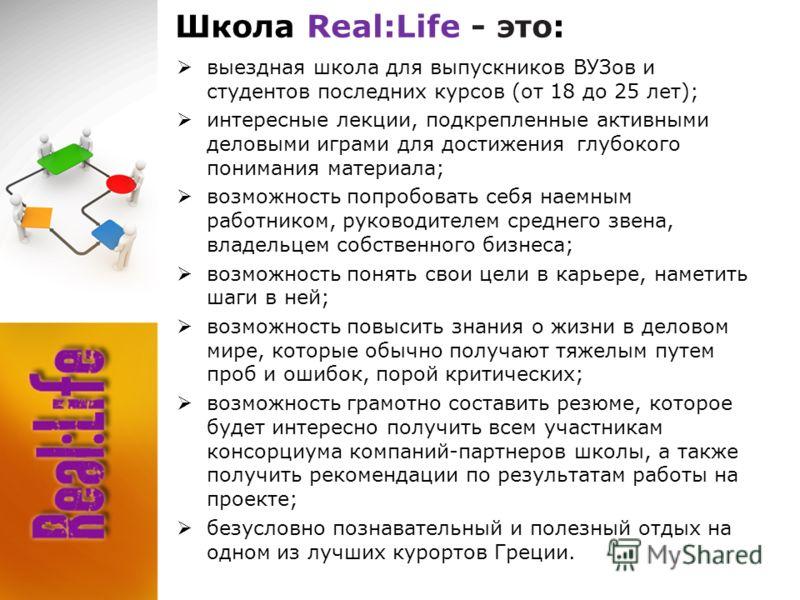 Школа Real:Life - это: выездная школа для выпускников ВУЗов и студентов последних курсов (от 18 до 25 лет); интересные лекции, подкрепленные активными деловыми играми для достижения глубокого понимания материала; возможность попробовать себя наемным