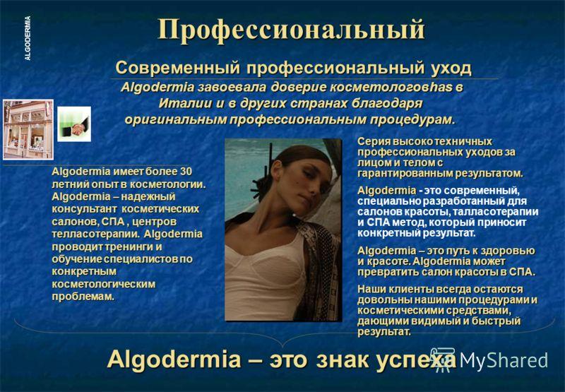 ALGODERMIAПрофессиональный Algodermia имеет более 30 летний опыт в косметологии. Algodermia – надежный консультант косметических салонов, СПА, центров телласотерапии. Algodermia проводит тренинги и обучение специалистов по конкретным косметологически