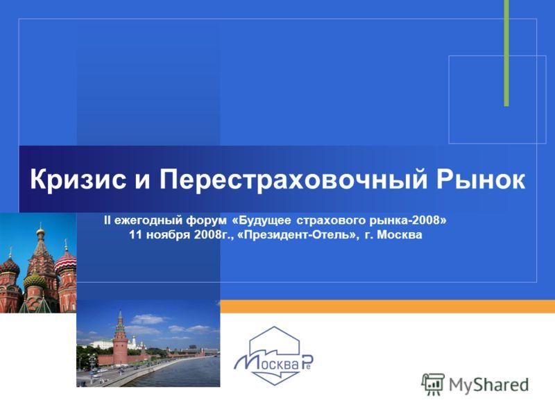 Кризис и Перестраховочный Рынок II ежегодный форум «Будущее страхового рынка-2008» 11 ноября 2008г., «Президент-Отель», г. Москва