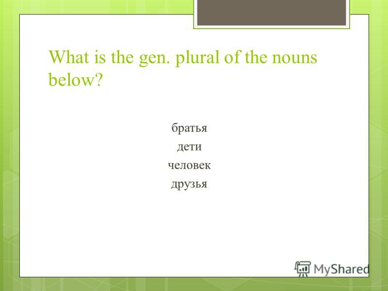 What is the gen. plural of the nouns below? братья дети человек друзья