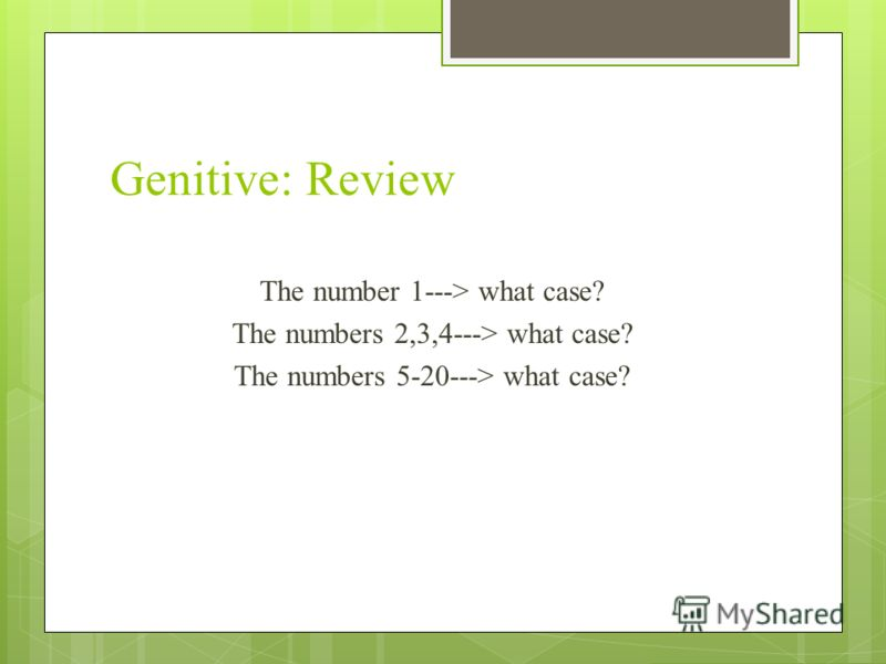Genitive: Review The number 1---> what case? The numbers 2,3,4---> what case? The numbers 5-20---> what case?