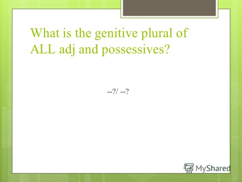 What is the genitive plural of ALL adj and possessives? --?/ --?