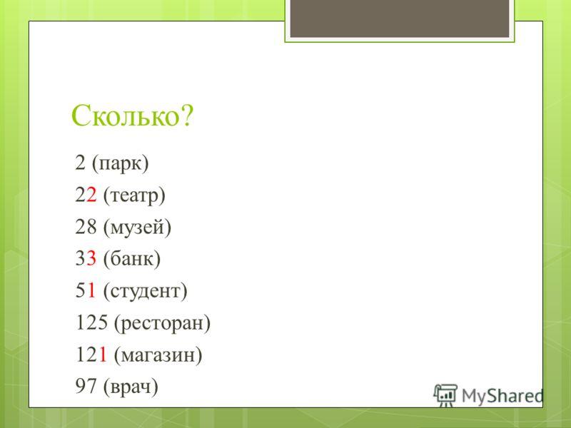 Сколько? 2 (парк) 22 (театр) 28 (музей) 33 (банк) 51 (студент) 125 (ресторан) 121 (магазин) 97 (врач)