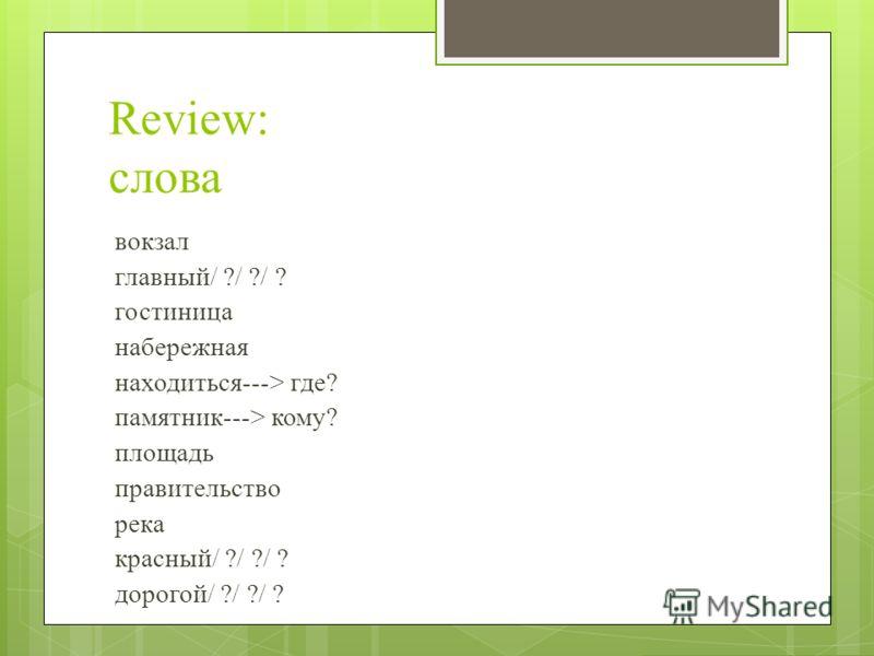 Review: слова вокзал главный/ ?/ ?/ ? гостиница набережная находиться---> где? памятник---> кому? площадь правительство река красный/ ?/ ?/ ? дорогой/ ?/ ?/ ?