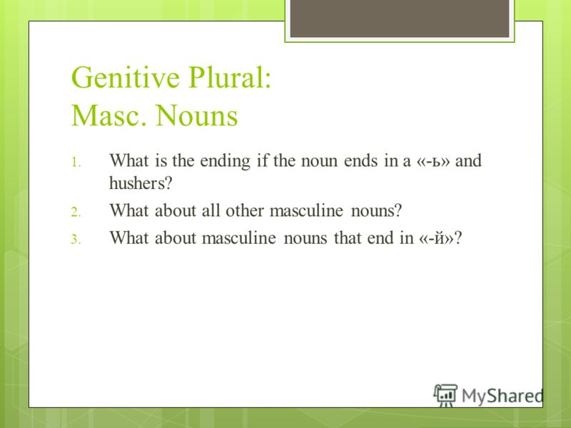 Genitive Plural: Masc. Nouns 1. What is the ending if the noun ends in a «-ь» and hushers? 2. What about all other masculine nouns? 3. What about masculine nouns that end in «-й»?