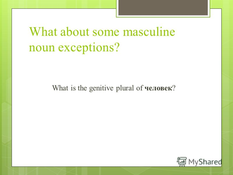 What about some masculine noun exceptions? What is the genitive plural of человек?