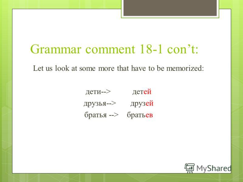 Grammar comment 18-1 cont: Let us look at some more that have to be memorized: дети-->детей друзья-->друзей братья --> братьев