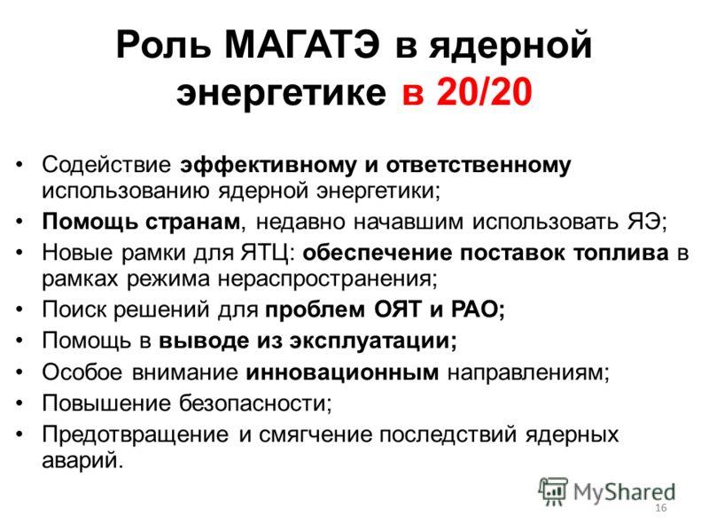 16 Роль МАГАТЭ в ядерной энергетике в 20/20 Содействие эффективному и ответственному использованию ядерной энергетики; Помощь странам, недавно начавшим использовать ЯЭ; Новые рамки для ЯТЦ: обеспечение поставок топлива в рамках режима нераспространен