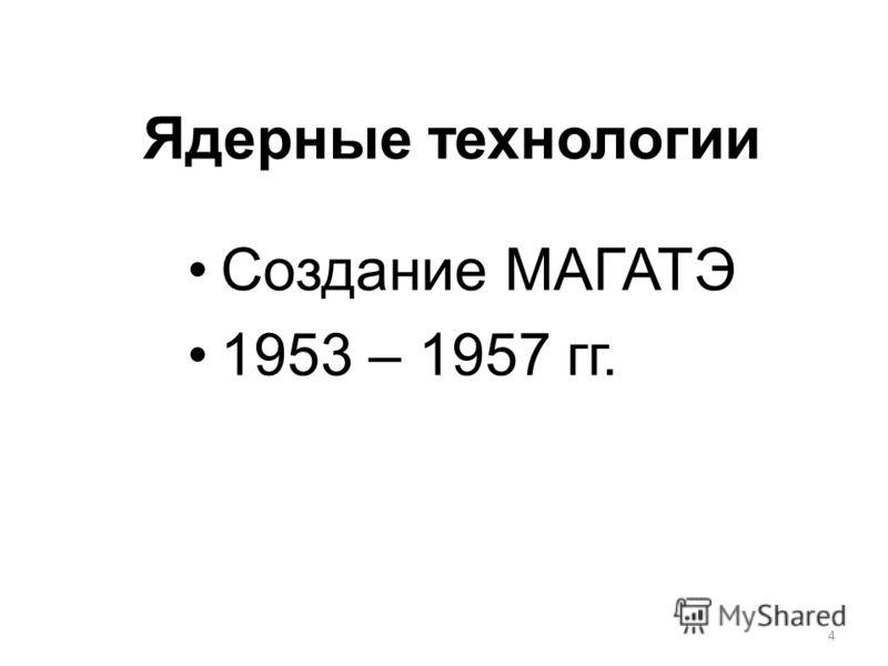 4 Ядерные технологии Создание МАГАТЭ 1953 – 1957 гг.