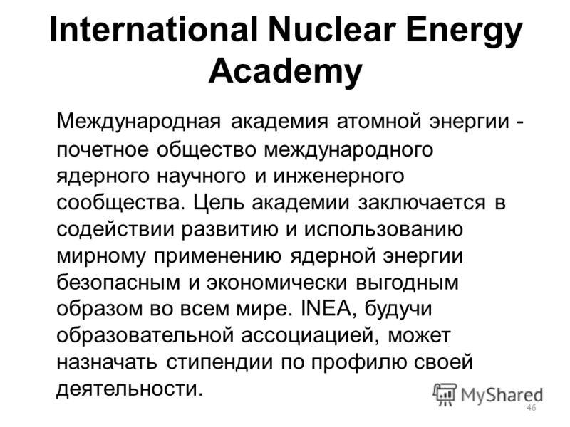 46 International Nuclear Energy Academy Международная академия атомной энергии - почетное общество международного ядерного научного и инженерного сообщества. Цель академии заключается в содействии развитию и использованию мирному применению ядерной э