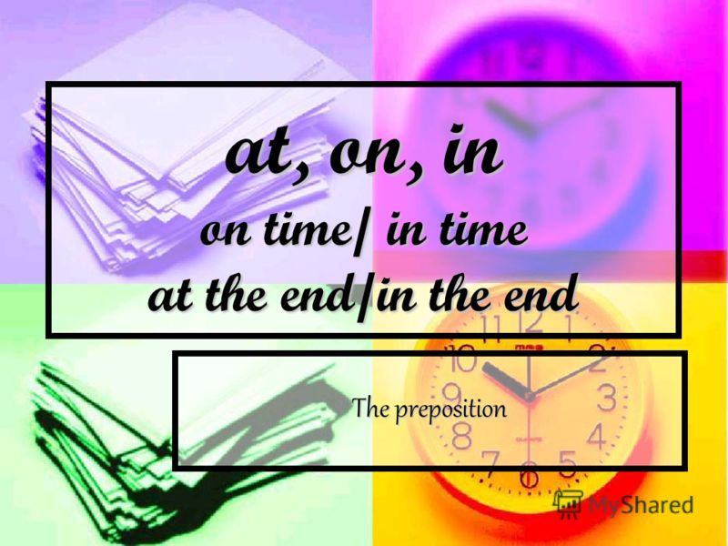 at, on, in on time/ in time at the end/in the end The preposition