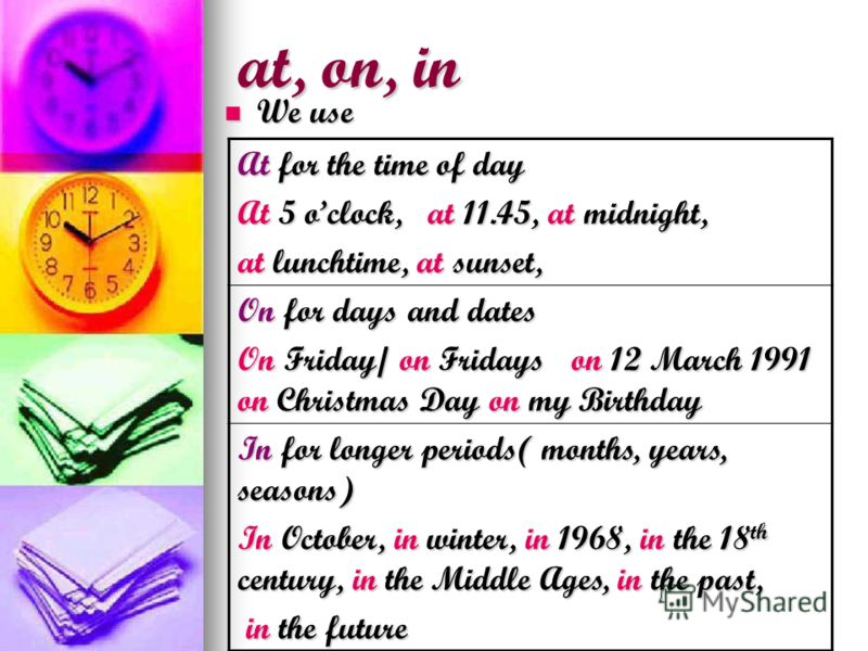 at, on, in We use We use At for the time of day At 5 oclock, at 11.45, at midnight, at lunchtime, at sunset, On for days and dates On Friday/ on Fridays on 12 March 1991 on Christmas Day on my Birthday In for longer periods( months, years, seasons) I
