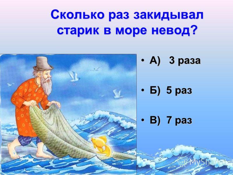 Сколько раз закидывал старик в море невод? А) 3 разаА) 3 раза Б) 5 разБ) 5 раз В) 7 разВ) 7 раз