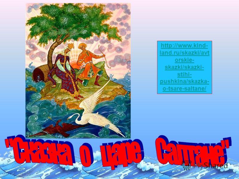 http://www.kind- land.ru/skazki/avt orskie- skazki/skazki- stihi- pushkina/skazka- o-tsare-saltane/