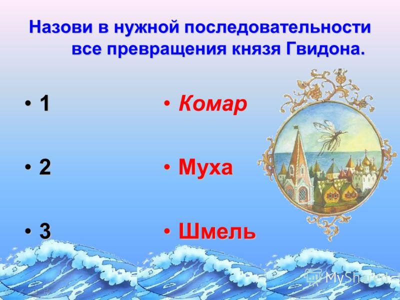 Назови в нужной последовательности все превращения князя Гвидона. 1 2 3 Комар МухаМуха ШмельШмель