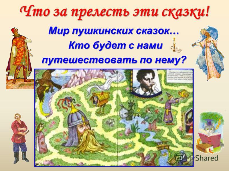 Что за прелесть эти сказки! Мир пушкинских сказок… Кто будет с нами Кто будет с нами путешествовать по нему?