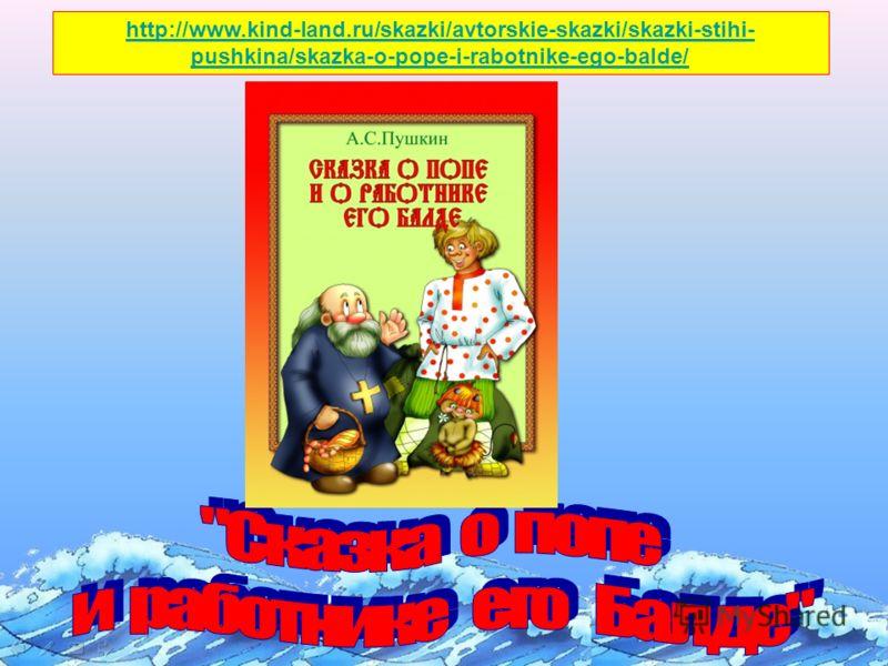 http://www.kind-land.ru/skazki/avtorskie-skazki/skazki-stihi- pushkina/skazka-o-pope-i-rabotnike-ego-balde/
