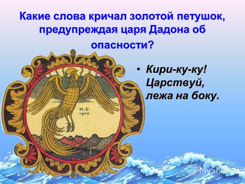 Какие слова кричал золотой петушок, предупреждая царя Дадона об опасности? Кири-ку-ку! Царствуй, лежа на боку.Кири-ку-ку! Царствуй, лежа на боку.